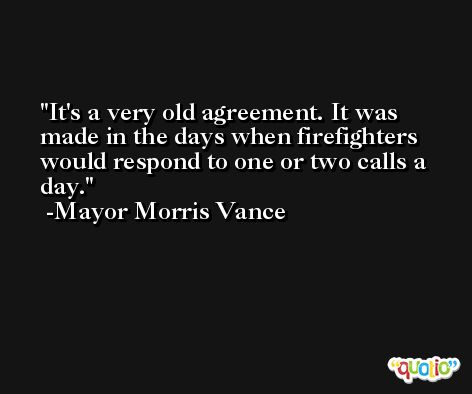It's a very old agreement. It was made in the days when firefighters would respond to one or two calls a day. -Mayor Morris Vance