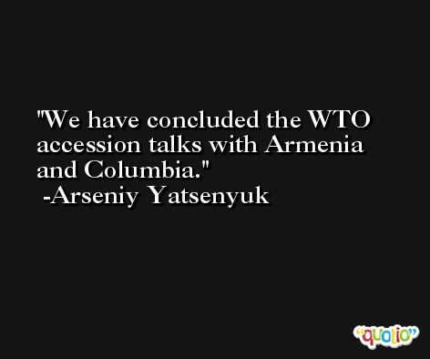 We have concluded the WTO accession talks with Armenia and Columbia. -Arseniy Yatsenyuk