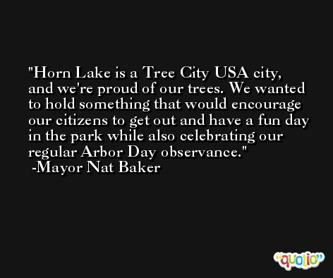 Horn Lake is a Tree City USA city, and we're proud of our trees. We wanted to hold something that would encourage our citizens to get out and have a fun day in the park while also celebrating our regular Arbor Day observance. -Mayor Nat Baker