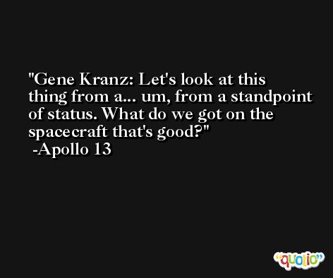 Gene Kranz: Let's look at this thing from a... um, from a standpoint of status. What do we got on the spacecraft that's good? -Apollo 13