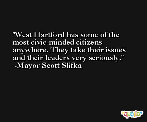 West Hartford has some of the most civic-minded citizens anywhere. They take their issues and their leaders very seriously. -Mayor Scott Slifka