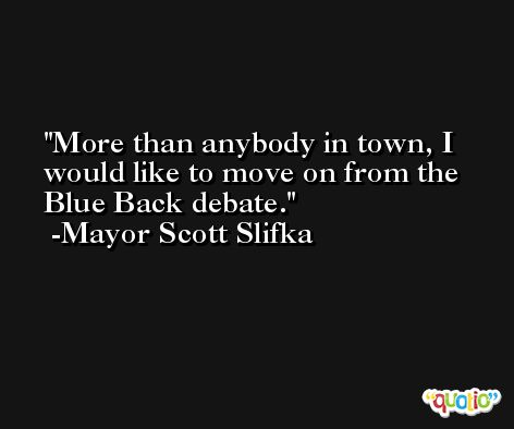 More than anybody in town, I would like to move on from the Blue Back debate. -Mayor Scott Slifka