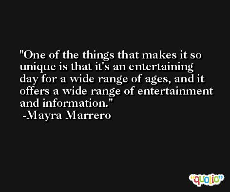 One of the things that makes it so unique is that it's an entertaining day for a wide range of ages, and it offers a wide range of entertainment and information. -Mayra Marrero