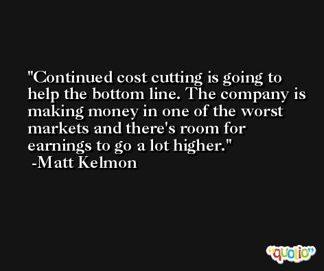 Continued cost cutting is going to help the bottom line. The company is making money in one of the worst markets and there's room for earnings to go a lot higher. -Matt Kelmon