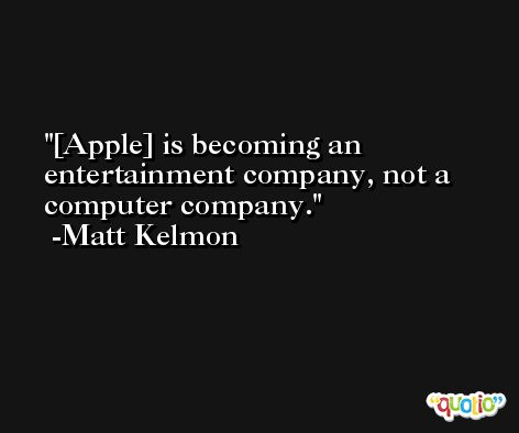 [Apple] is becoming an entertainment company, not a computer company. -Matt Kelmon