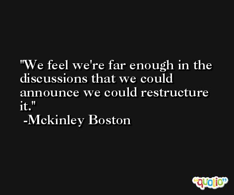 We feel we're far enough in the discussions that we could announce we could restructure it. -Mckinley Boston