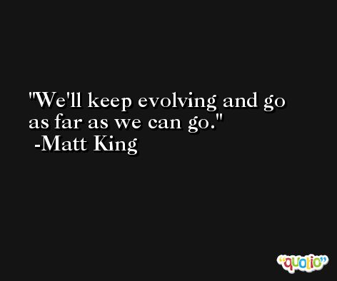 We'll keep evolving and go as far as we can go. -Matt King