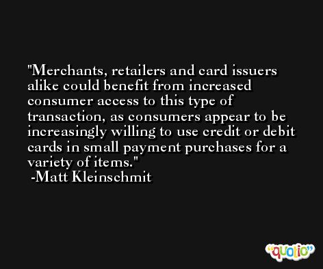Merchants, retailers and card issuers alike could benefit from increased consumer access to this type of transaction, as consumers appear to be increasingly willing to use credit or debit cards in small payment purchases for a variety of items. -Matt Kleinschmit