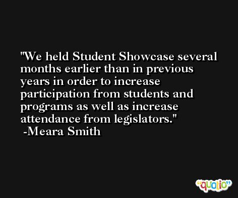 We held Student Showcase several months earlier than in previous years in order to increase participation from students and programs as well as increase attendance from legislators. -Meara Smith