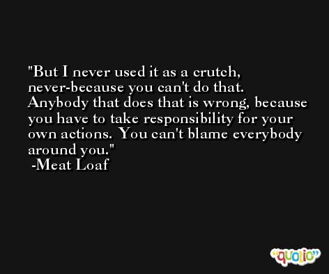 But I never used it as a crutch, never-because you can't do that. Anybody that does that is wrong, because you have to take responsibility for your own actions. You can't blame everybody around you. -Meat Loaf