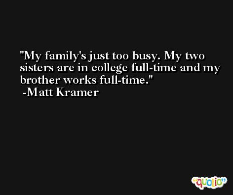 My family's just too busy. My two sisters are in college full-time and my brother works full-time. -Matt Kramer