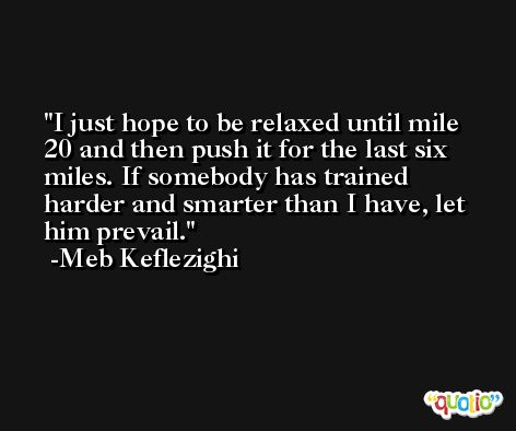 I just hope to be relaxed until mile 20 and then push it for the last six miles. If somebody has trained harder and smarter than I have, let him prevail. -Meb Keflezighi