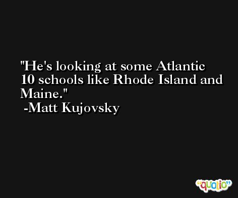 He's looking at some Atlantic 10 schools like Rhode Island and Maine. -Matt Kujovsky