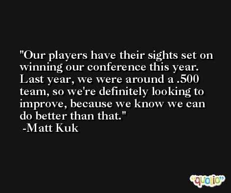 Our players have their sights set on winning our conference this year. Last year, we were around a .500 team, so we're definitely looking to improve, because we know we can do better than that. -Matt Kuk