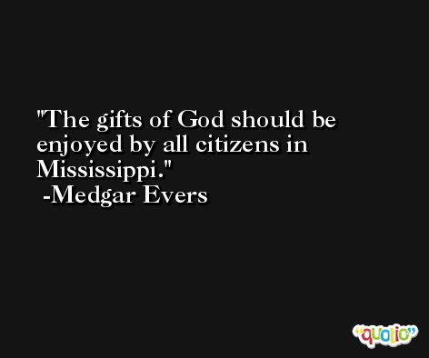 The gifts of God should be enjoyed by all citizens in Mississippi. -Medgar Evers
