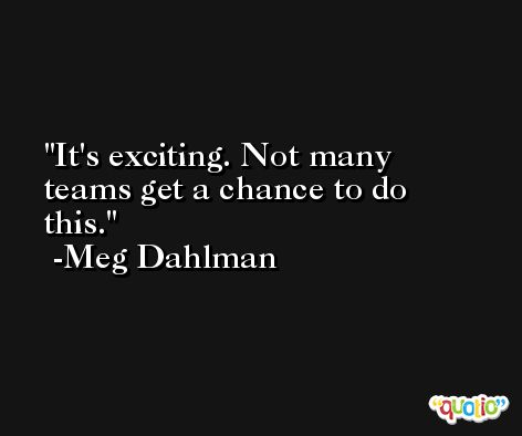 It's exciting. Not many teams get a chance to do this. -Meg Dahlman