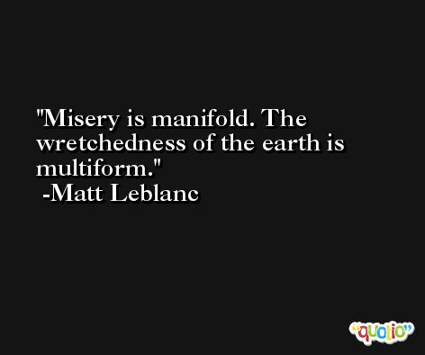 Misery is manifold. The wretchedness of the earth is multiform. -Matt Leblanc