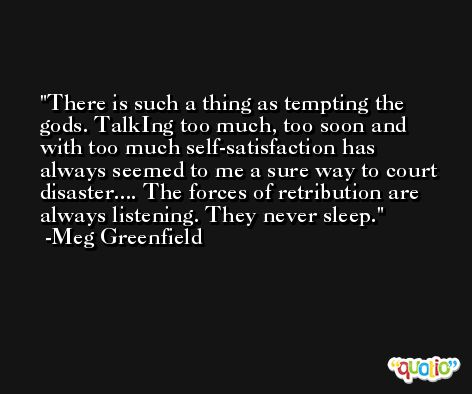 There is such a thing as tempting the gods. TalkIng too much, too soon and with too much self-satisfaction has always seemed to me a sure way to court disaster.... The forces of retribution are always listening. They never sleep. -Meg Greenfield