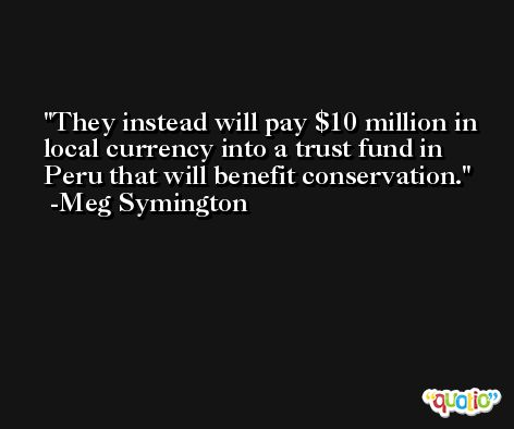 They instead will pay $10 million in local currency into a trust fund in Peru that will benefit conservation. -Meg Symington