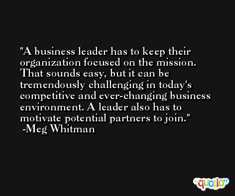 A business leader has to keep their organization focused on the mission. That sounds easy, but it can be tremendously challenging in today's competitive and ever-changing business environment. A leader also has to motivate potential partners to join. -Meg Whitman