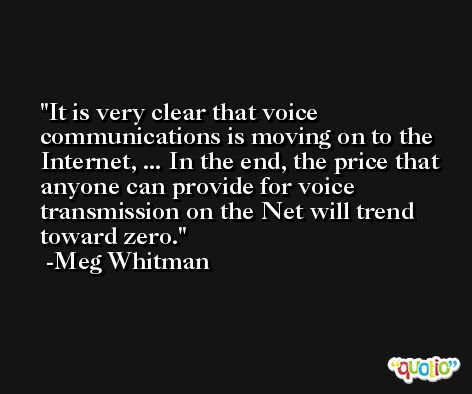 It is very clear that voice communications is moving on to the Internet, ... In the end, the price that anyone can provide for voice transmission on the Net will trend toward zero. -Meg Whitman