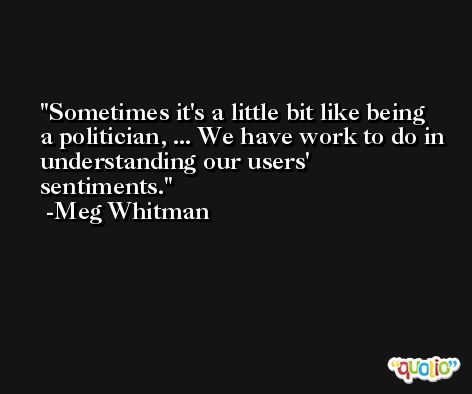 Sometimes it's a little bit like being a politician, ... We have work to do in understanding our users' sentiments. -Meg Whitman