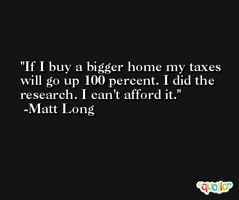 If I buy a bigger home my taxes will go up 100 percent. I did the research. I can't afford it. -Matt Long