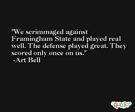 We scrimmaged against Framingham State and played real well. The defense played great. They scored only once on us. -Art Bell