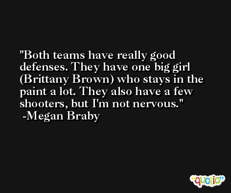 Both teams have really good defenses. They have one big girl (Brittany Brown) who stays in the paint a lot. They also have a few shooters, but I'm not nervous. -Megan Braby