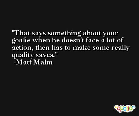 That says something about your goalie when he doesn't face a lot of action, then has to make some really quality saves. -Matt Malm