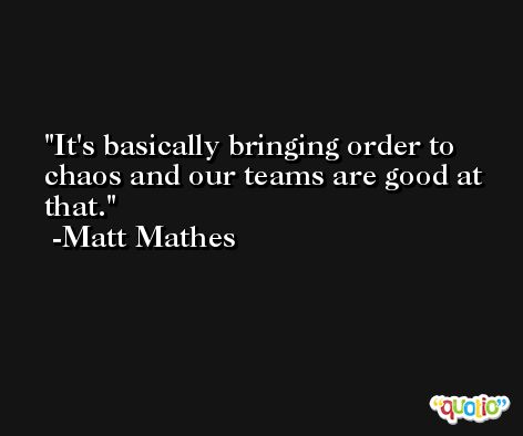 It's basically bringing order to chaos and our teams are good at that. -Matt Mathes