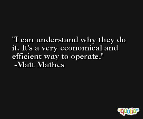 I can understand why they do it. It's a very economical and efficient way to operate. -Matt Mathes