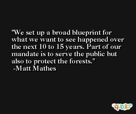 We set up a broad blueprint for what we want to see happened over the next 10 to 15 years. Part of our mandate is to serve the public but also to protect the forests. -Matt Mathes