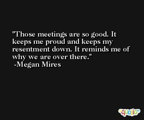 Those meetings are so good. It keeps me proud and keeps my resentment down. It reminds me of why we are over there. -Megan Mires