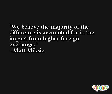 We believe the majority of the difference is accounted for in the impact from higher foreign exchange. -Matt Miksic