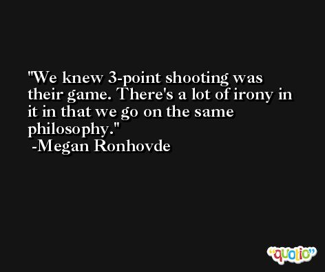 We knew 3-point shooting was their game. There's a lot of irony in it in that we go on the same philosophy. -Megan Ronhovde