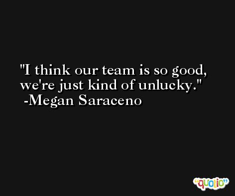 I think our team is so good, we're just kind of unlucky. -Megan Saraceno