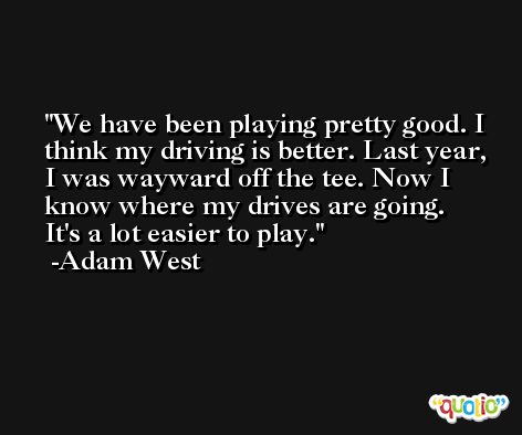 We have been playing pretty good. I think my driving is better. Last year, I was wayward off the tee. Now I know where my drives are going. It's a lot easier to play. -Adam West