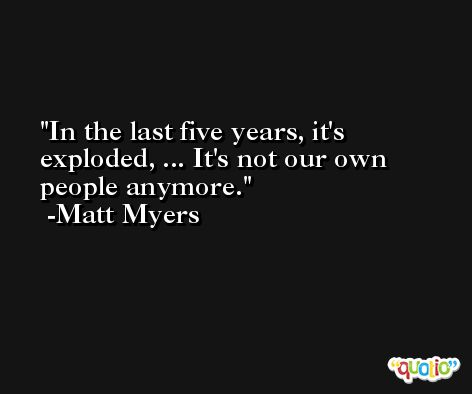 In the last five years, it's exploded, ... It's not our own people anymore. -Matt Myers