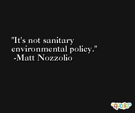 It's not sanitary environmental policy. -Matt Nozzolio