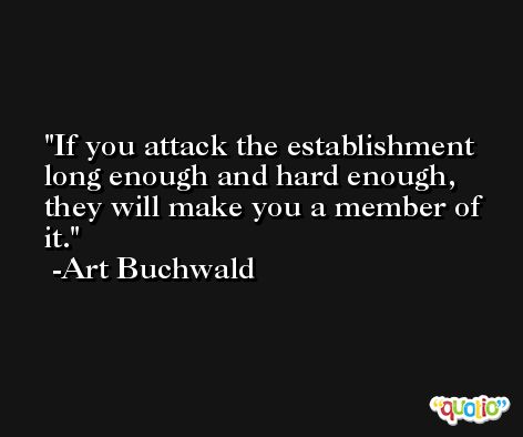 If you attack the establishment long enough and hard enough, they will make you a member of it. -Art Buchwald