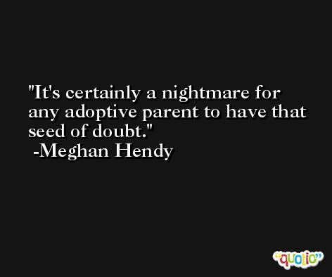It's certainly a nightmare for any adoptive parent to have that seed of doubt. -Meghan Hendy