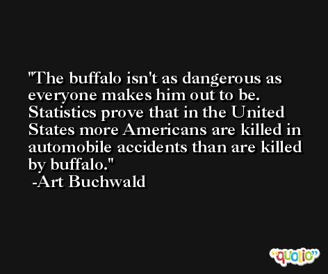 The buffalo isn't as dangerous as everyone makes him out to be. Statistics prove that in the United States more Americans are killed in automobile accidents than are killed by buffalo. -Art Buchwald