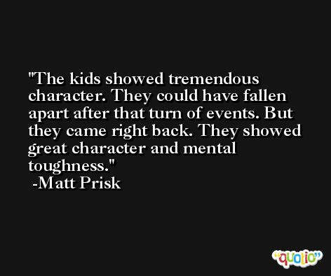 The kids showed tremendous character. They could have fallen apart after that turn of events. But they came right back. They showed great character and mental toughness. -Matt Prisk