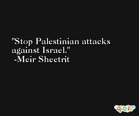 Stop Palestinian attacks against Israel. -Meir Sheetrit