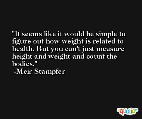 It seems like it would be simple to figure out how weight is related to health. But you can't just measure height and weight and count the bodies. -Meir Stampfer