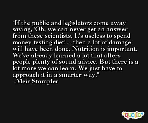 If the public and legislators come away saying, 'Oh, we can never get an answer from these scientists. It's useless to spend money testing diet' -- then a lot of damage will have been done. Nutrition is important. We've already learned a lot that offers people plenty of sound advice. But there is a lot more we can learn. We just have to approach it in a smarter way. -Meir Stampfer