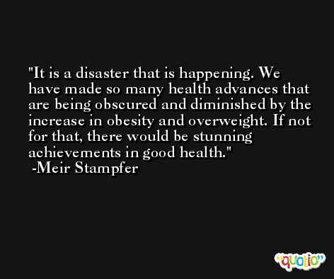 It is a disaster that is happening. We have made so many health advances that are being obscured and diminished by the increase in obesity and overweight. If not for that, there would be stunning achievements in good health. -Meir Stampfer