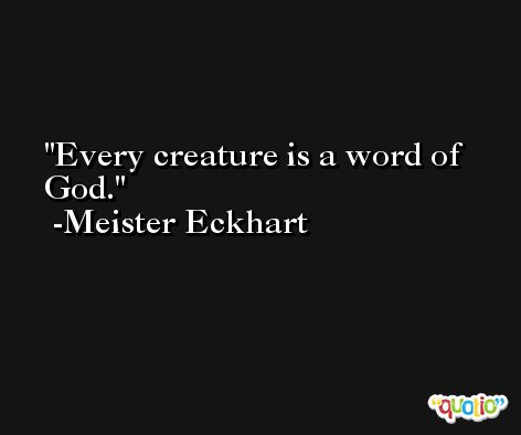 Every creature is a word of God. -Meister Eckhart