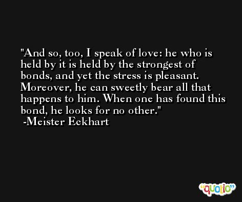 And so, too, I speak of love: he who is held by it is held by the strongest of bonds, and yet the stress is pleasant. Moreover, he can sweetly bear all that happens to him. When one has found this bond, he looks for no other. -Meister Eckhart